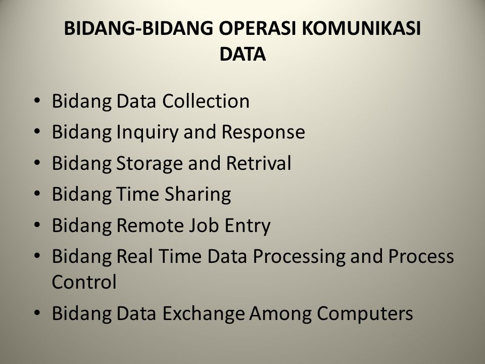 BIDANG-BIDANG OPERASI KOMUNIKASI DATA Bidang Data Collection Bidang Inquiry and Response Bidang Storage and Retrival Bidang Time Sharing Bidang Remote Job Entry Bidang Real Time Data Processing and Process Control Bidang Data Exchange Among Computers