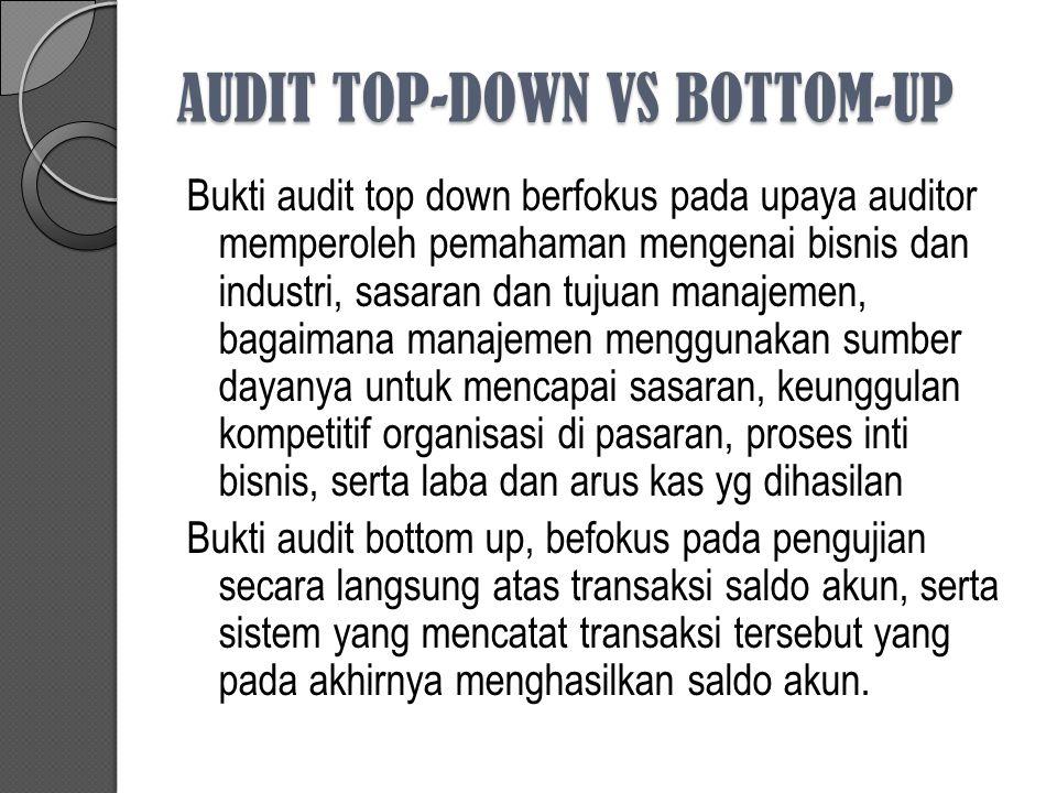 AUDIT TOP-DOWN VS BOTTOM-UP Bukti audit top down berfokus pada upaya auditor memperoleh pemahaman mengenai bisnis dan industri, sasaran dan tujuan man