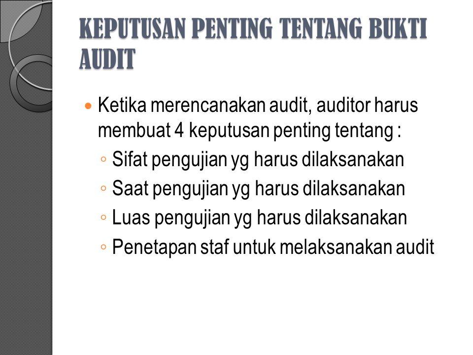 KEPUTUSAN PENTING TENTANG BUKTI AUDIT Ketika merencanakan audit, auditor harus membuat 4 keputusan penting tentang : ◦ Sifat pengujian yg harus dilaks