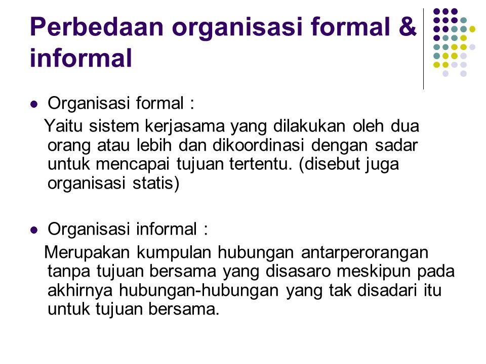Perbedaan organisasi formal & informal Organisasi formal : Yaitu sistem kerjasama yang dilakukan oleh dua orang atau lebih dan dikoordinasi dengan sad