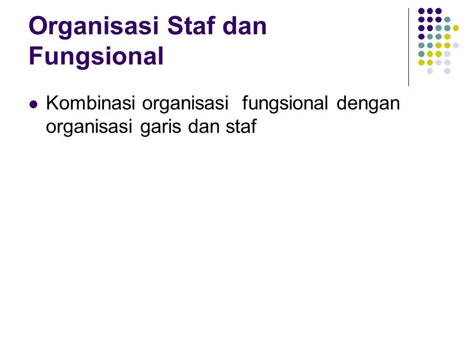 Organisasi Staf dan Fungsional Kombinasi organisasi fungsional dengan organisasi garis dan staf