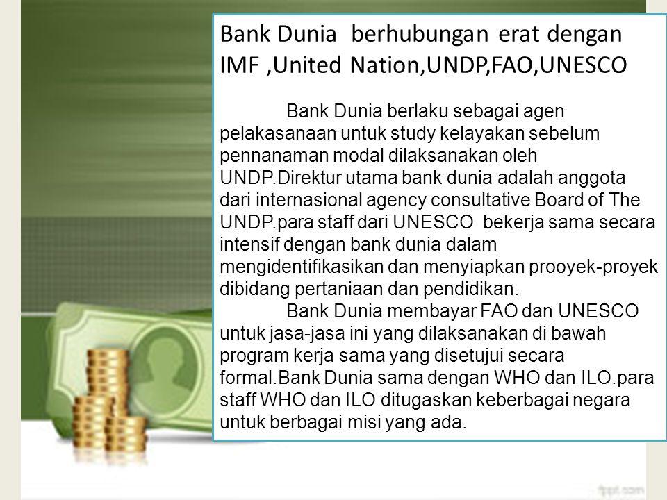 Bank Dunia Mempunyai 5 Lembaga yaitu: 1. IBRD (International Bank for Reconstruction & Development), memberi pinjaman dan bantuan pembangunan bagi neg