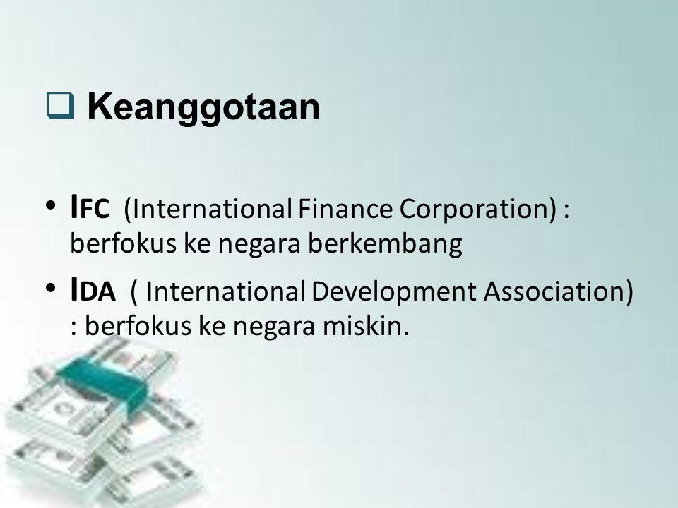  Keanggotaan I FC (International Finance Corporation) : berfokus ke negara berkembang I DA ( International Development Association) : berfokus ke negara miskin.