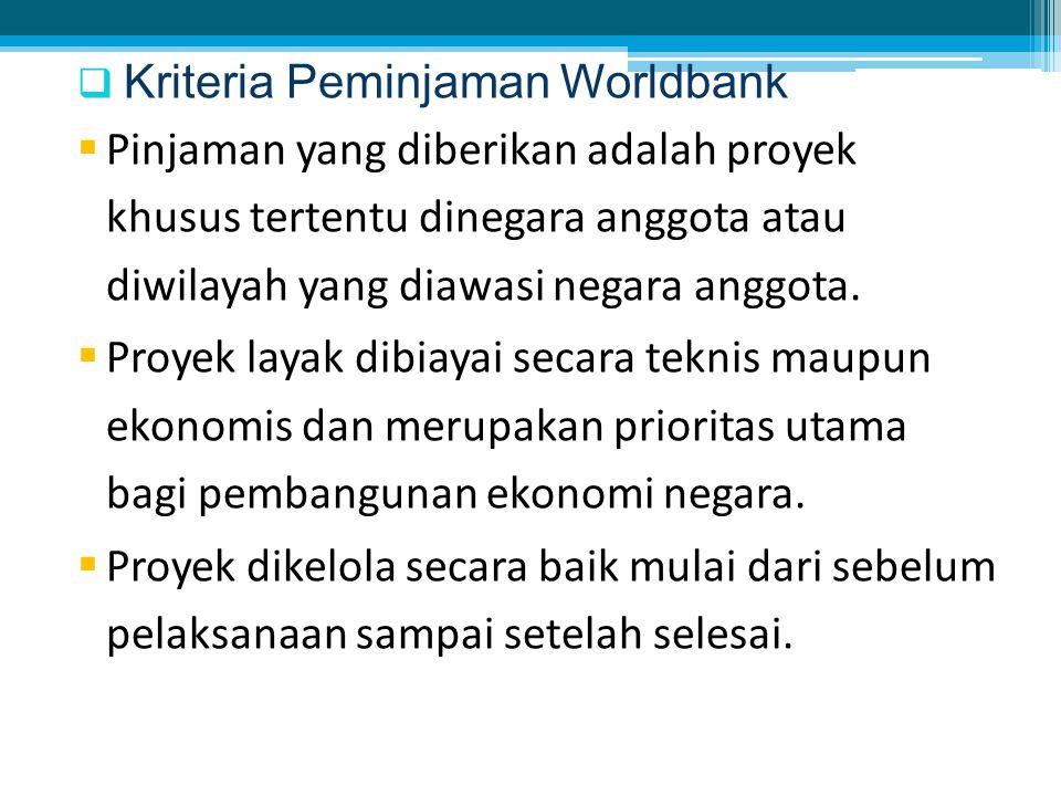  Kriteria Peminjaman Worldbank  Pinjaman yang diberikan adalah proyek khusus tertentu dinegara anggota atau diwilayah yang diawasi negara anggota.