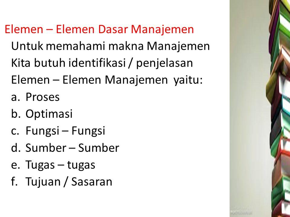 Elemen – Elemen Dasar Manajemen Untuk memahami makna Manajemen Kita butuh identifikasi / penjelasan Elemen – Elemen Manajemen yaitu: a.Proses b.Optima