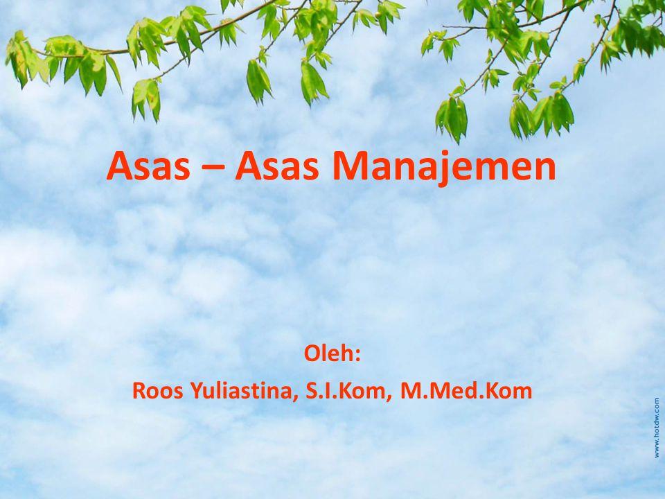 Asas – Asas Manajemen Oleh: Roos Yuliastina, S.I.Kom, M.Med.Kom