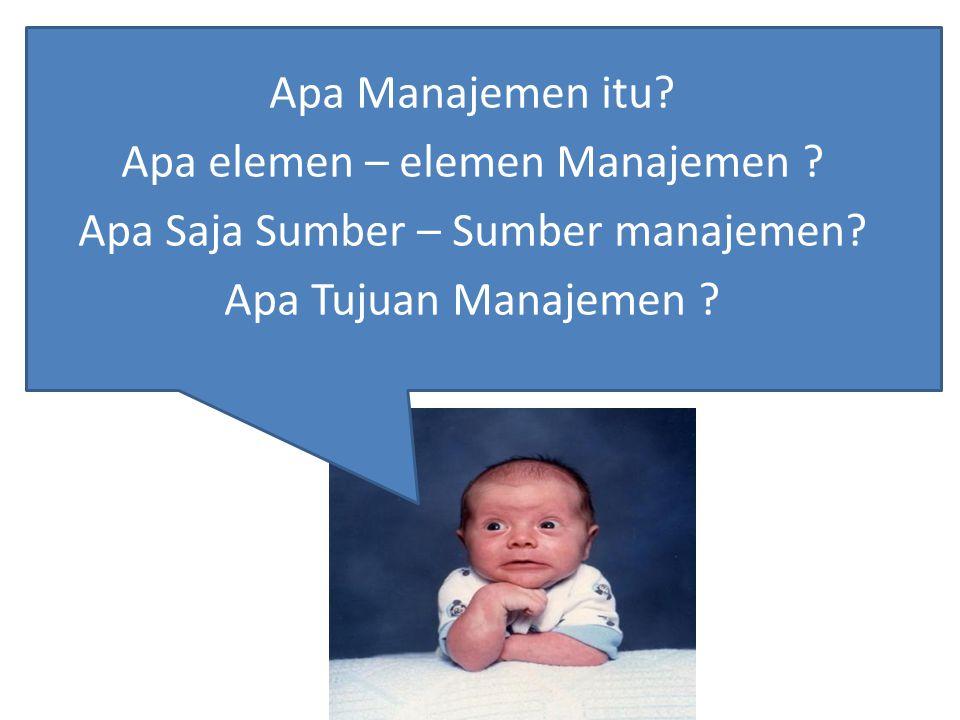 Apa Manajemen itu? Apa elemen – elemen Manajemen ? Apa Saja Sumber – Sumber manajemen? Apa Tujuan Manajemen ?