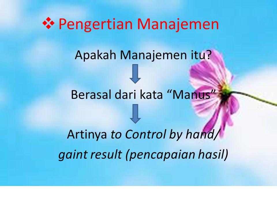 """ Pengertian Manajemen Apakah Manajemen itu? Berasal dari kata """"Manus"""" Artinya to Control by hand/ gaint result (pencapaian hasil)"""