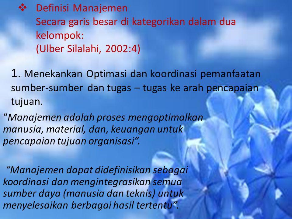  Definisi Manajemen Secara garis besar di kategorikan dalam dua kelompok: (Ulber Silalahi, 2002:4) 1. Menekankan Optimasi dan koordinasi pemanfaatan