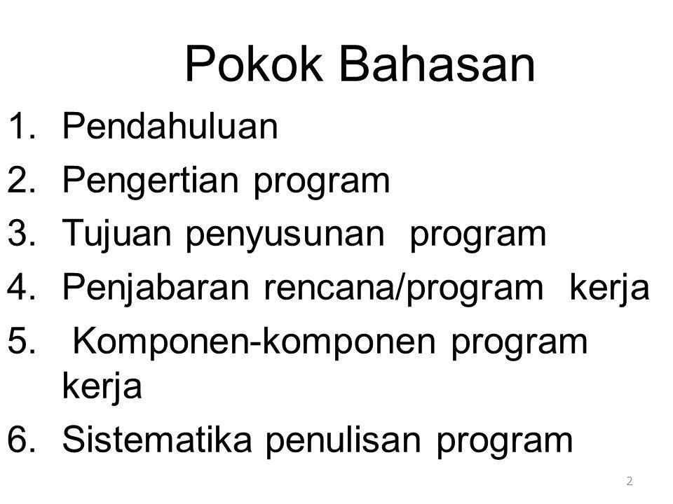 Pokok Bahasan 1.Pendahuluan 2.Pengertian program 3.Tujuan penyusunan program 4.Penjabaran rencana/program kerja 5. Komponen-komponen program kerja 6.S