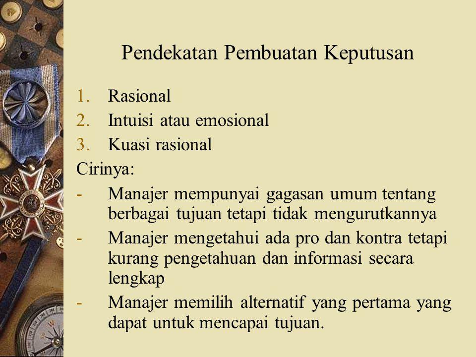 Pendekatan Pembuatan Keputusan 1.Rasional 2.Intuisi atau emosional 3.Kuasi rasional Cirinya: -Manajer mempunyai gagasan umum tentang berbagai tujuan t
