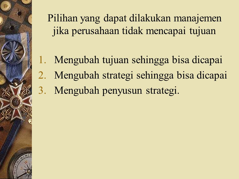 Pilihan yang dapat dilakukan manajemen jika perusahaan tidak mencapai tujuan 1.Mengubah tujuan sehingga bisa dicapai 2.Mengubah strategi sehingga bisa
