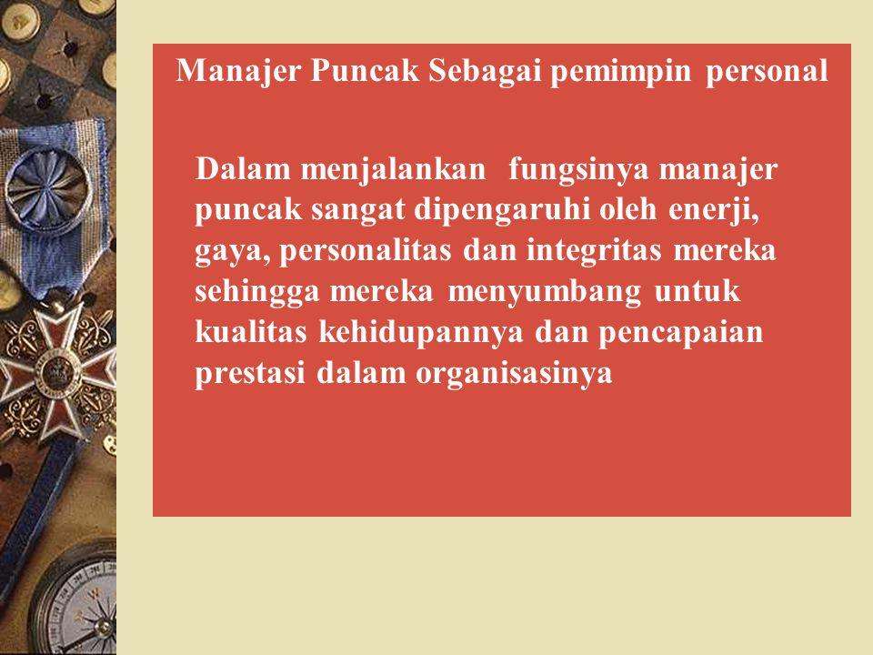 Manajer Puncak Sebagai pemimpin personal Dalam menjalankan fungsinya manajer puncak sangat dipengaruhi oleh enerji, gaya, personalitas dan integritas