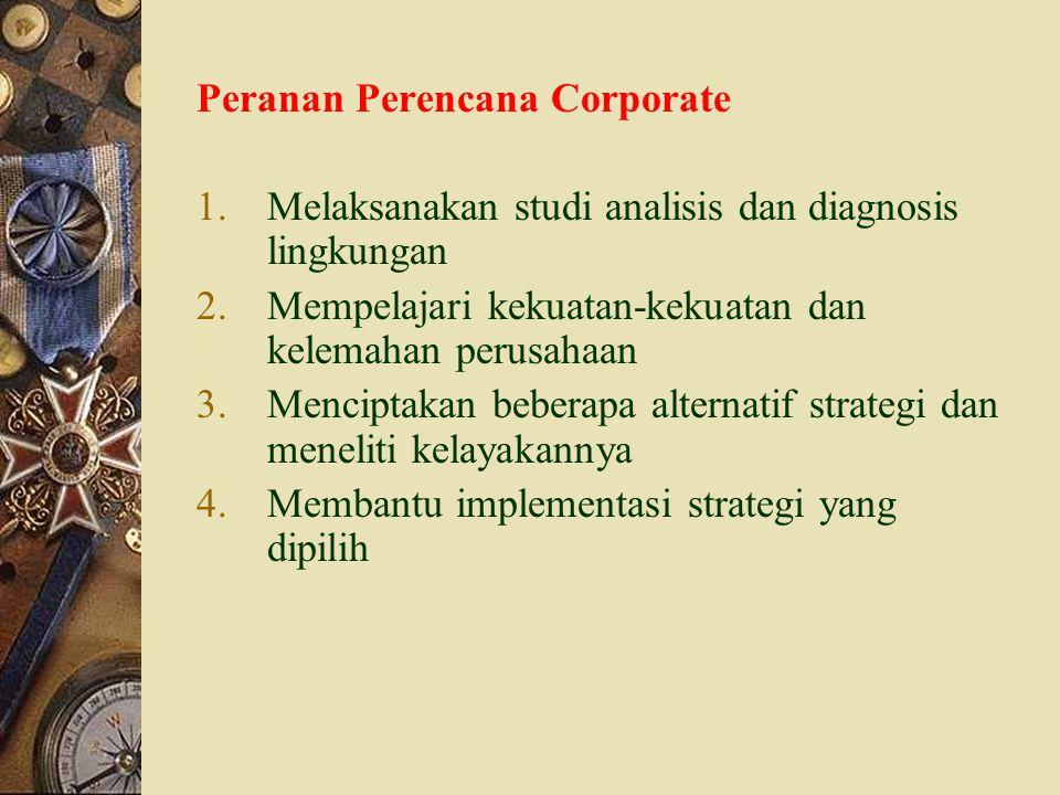 Peranan Perencana Corporate 1.Melaksanakan studi analisis dan diagnosis lingkungan 2.Mempelajari kekuatan-kekuatan dan kelemahan perusahaan 3.Mencipta