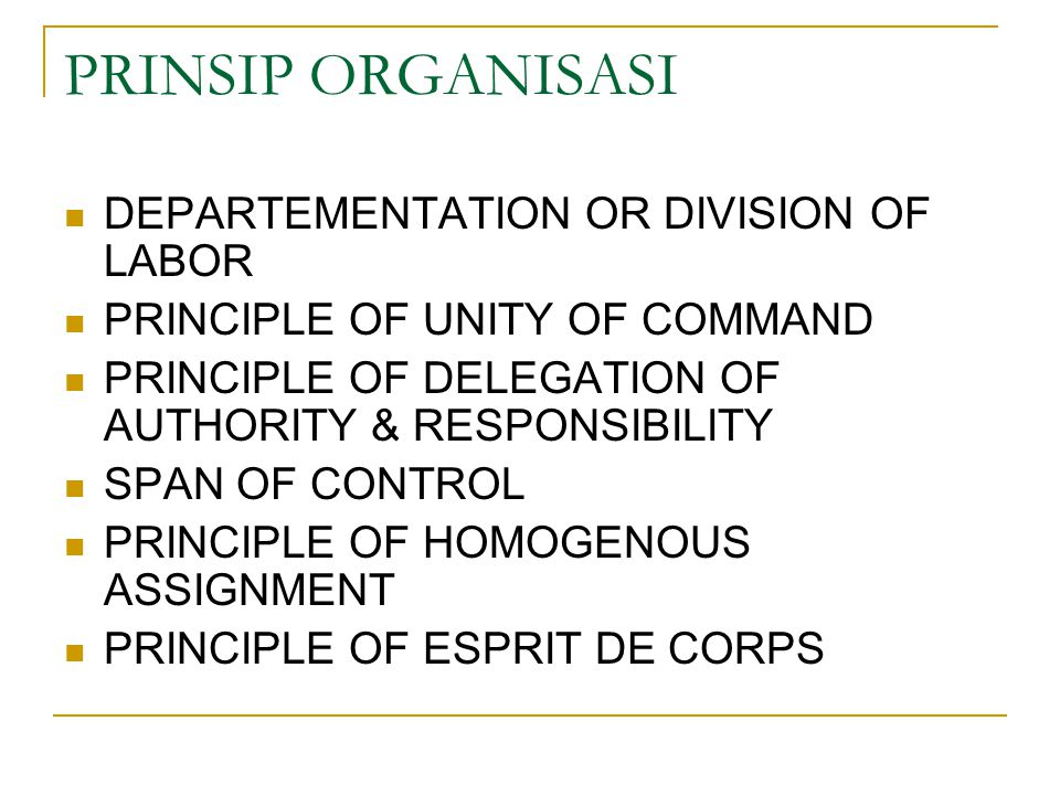 PRINSIP ORGANISASI DEPARTEMENTATION OR DIVISION OF LABOR PRINCIPLE OF UNITY OF COMMAND PRINCIPLE OF DELEGATION OF AUTHORITY & RESPONSIBILITY SPAN OF CONTROL PRINCIPLE OF HOMOGENOUS ASSIGNMENT PRINCIPLE OF ESPRIT DE CORPS