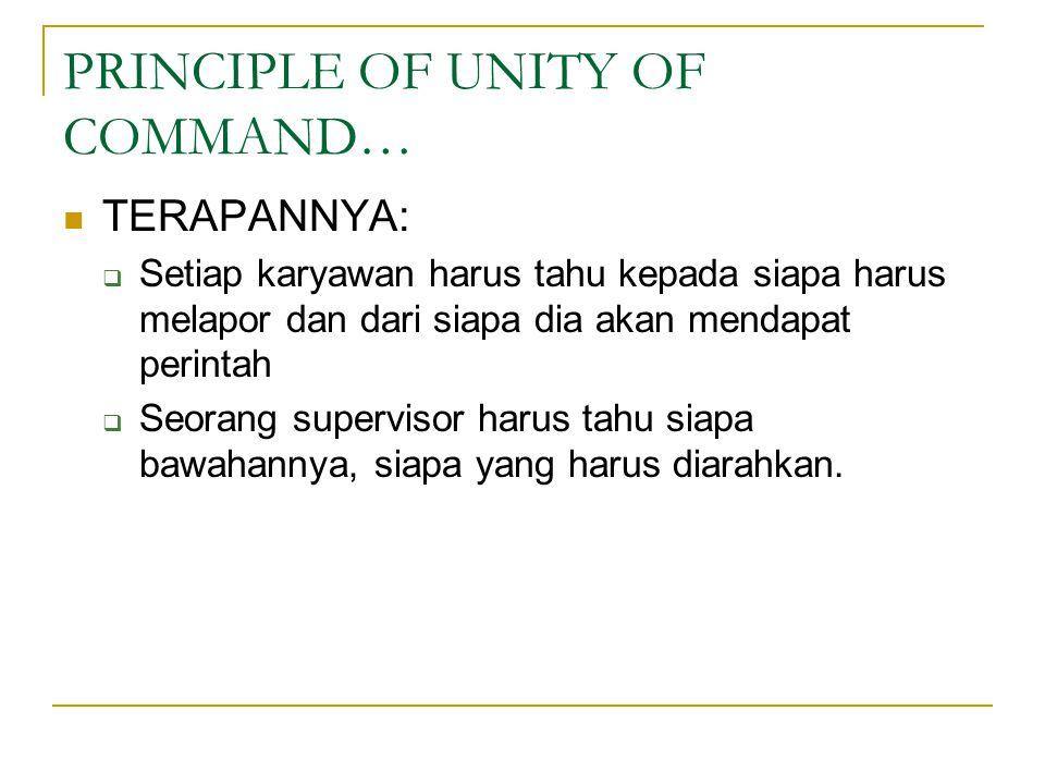 PRINCIPLE OF UNITY OF COMMAND… TERAPANNYA:  Setiap karyawan harus tahu kepada siapa harus melapor dan dari siapa dia akan mendapat perintah  Seorang supervisor harus tahu siapa bawahannya, siapa yang harus diarahkan.
