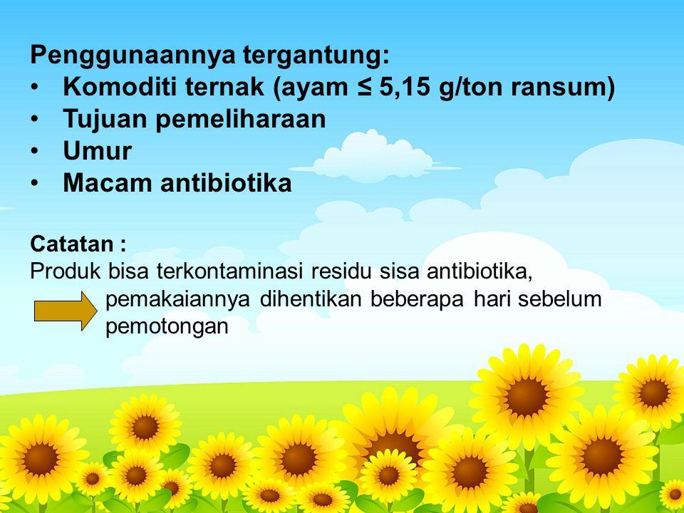 Penggunaannya tergantung: Komoditi ternak (ayam ≤ 5,15 g/ton ransum) Tujuan pemeliharaan Umur Macam antibiotika Catatan : Produk bisa terkontaminasi r