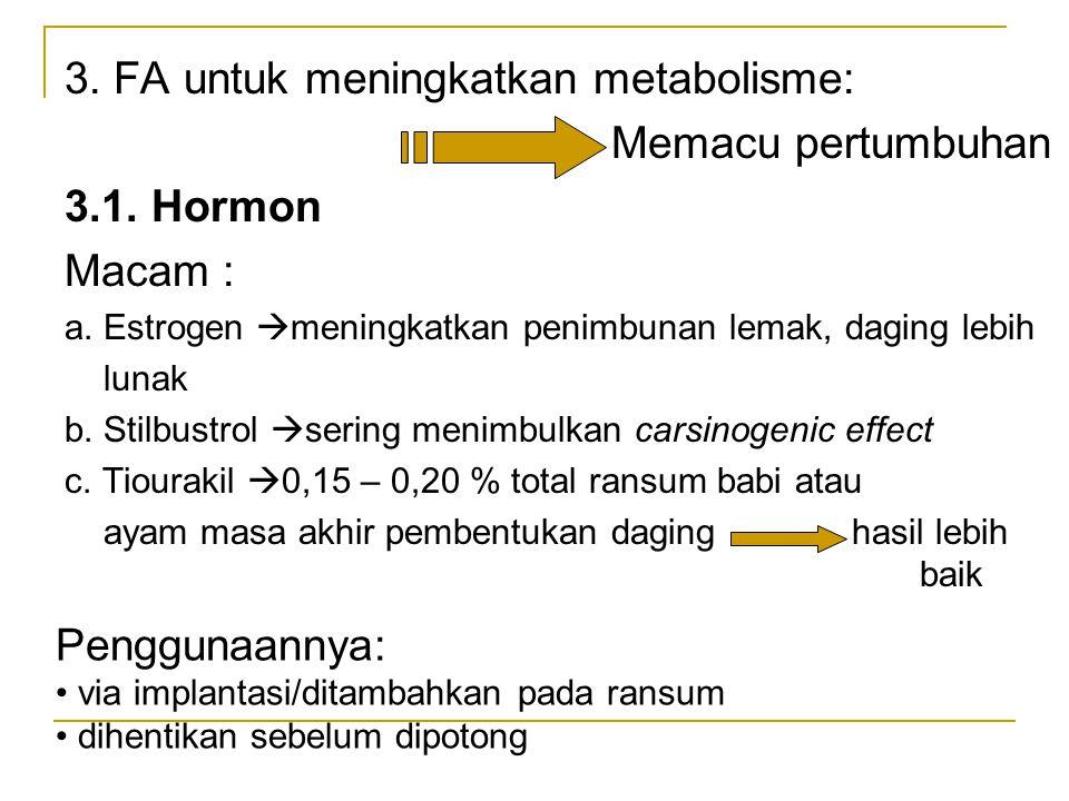 3. FA untuk meningkatkan metabolisme: Memacu pertumbuhan 3.1. Hormon Macam : a. Estrogen  meningkatkan penimbunan lemak, daging lebih lunak b. Stilbu