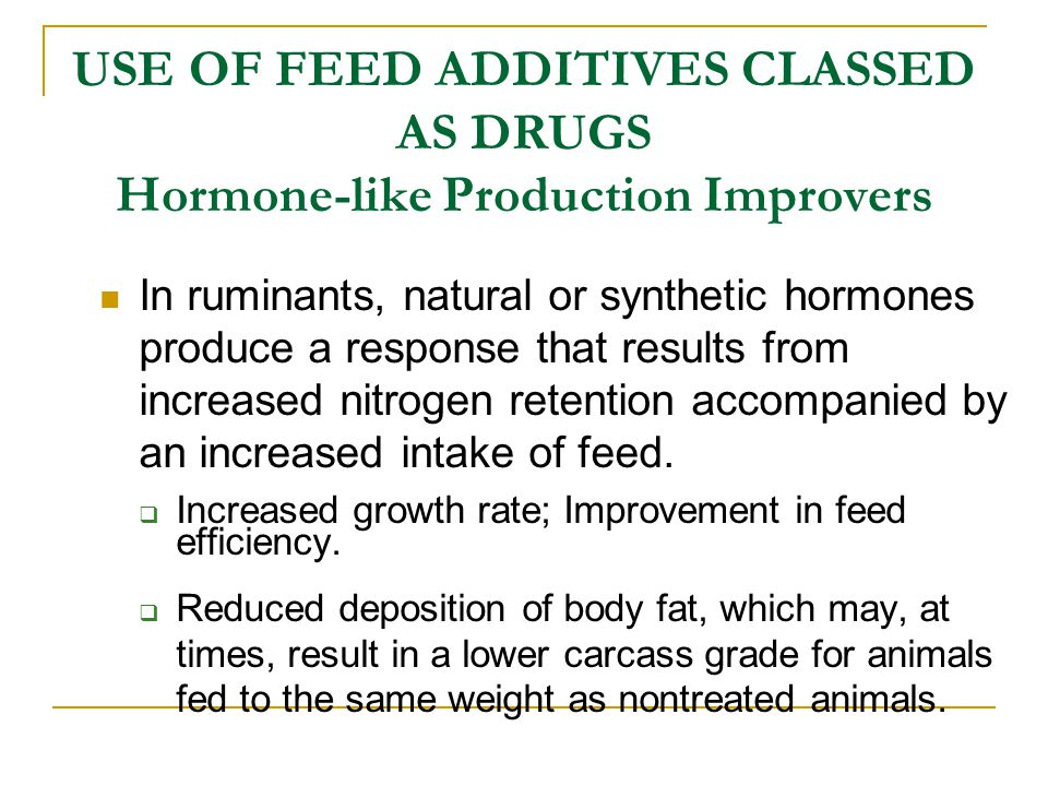 USE OF FEED ADDITIVES CLASSED AS DRUGS Hormone-like Production Improvers In ruminants, natural or synthetic hormones produce a response that results f
