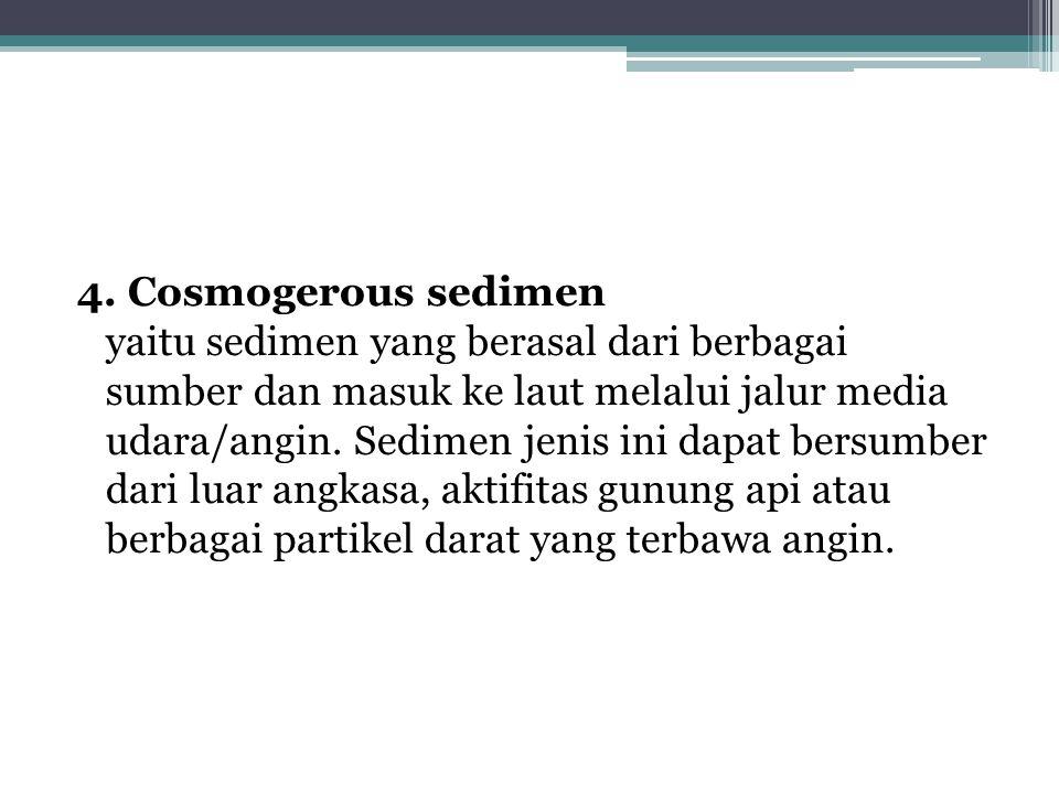 4. Cosmogerous sedimen yaitu sedimen yang berasal dari berbagai sumber dan masuk ke laut melalui jalur media udara/angin. Sedimen jenis ini dapat bers