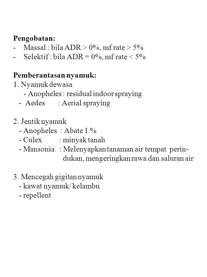 Pengobatan: -Massal : bila ADR > 0%, mf rate > 5% -Selektif : bila ADR = 0%, mf rate < 5% Pemberantasan nyamuk: 1. Nyamuk dewasa - Anopheles : residua