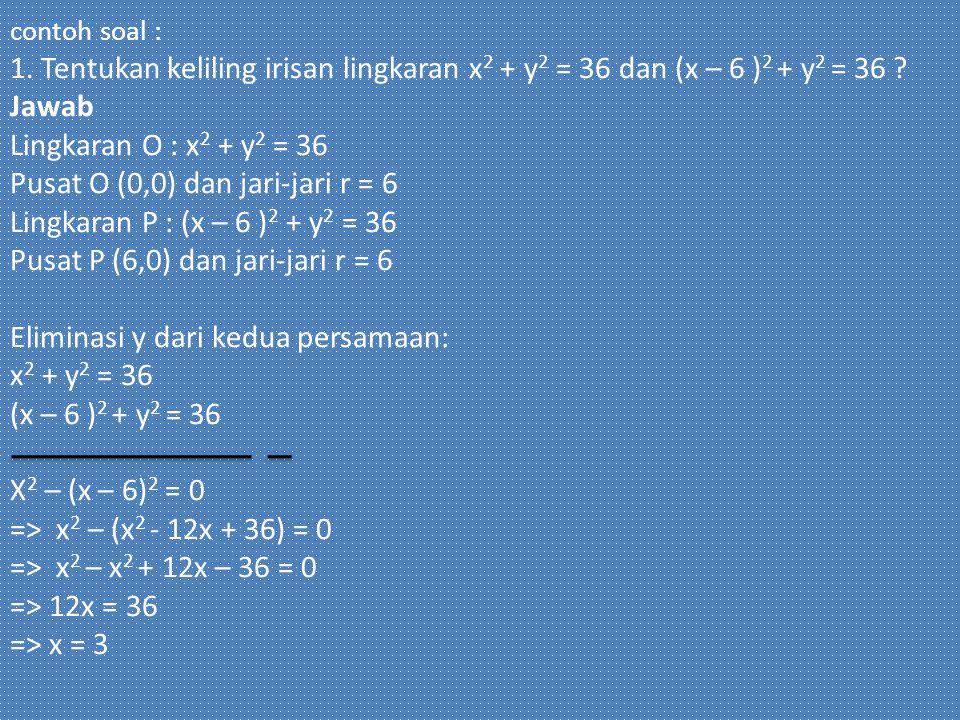 contoh soal : 1. Tentukan keliling irisan lingkaran x 2 + y 2 = 36 dan (x – 6 ) 2 + y 2 = 36 ? Jawab Lingkaran O : x 2 + y 2 = 36 Pusat O (0,0) dan ja