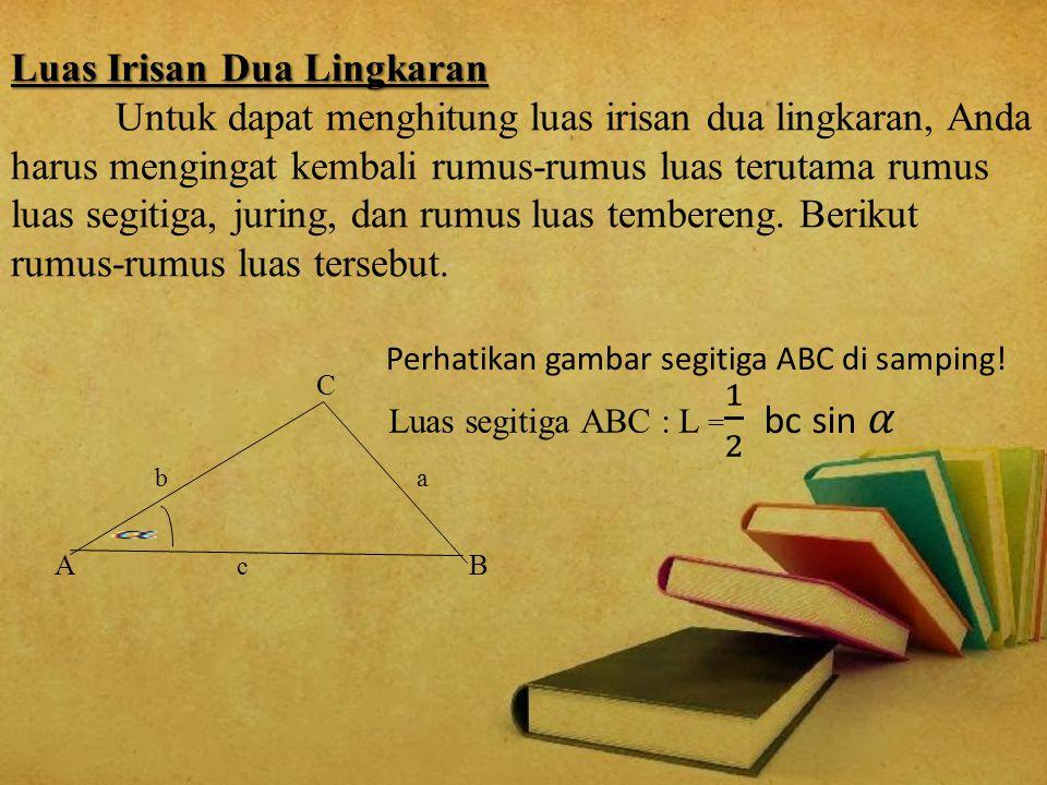 Luas Irisan Dua Lingkaran Untuk dapat menghitung luas irisan dua lingkaran, Anda harus mengingat kembali rumus-rumus luas terutama rumus luas segitiga