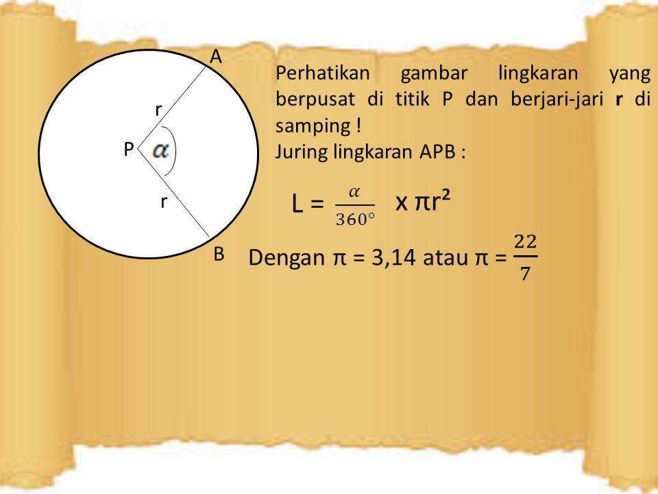 A r P B Perhatikan gambar lingkaran yang berpusat di titik P dan berjari-jari r di samping ! Juring lingkaran APB : x πr²