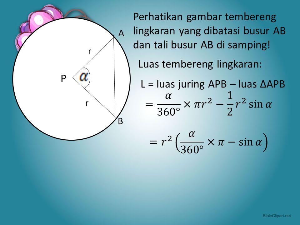 A r P B Perhatikan gambar tembereng lingkaran yang dibatasi busur AB dan tali busur AB di samping! Luas tembereng lingkaran: L = luas juring APB – lua
