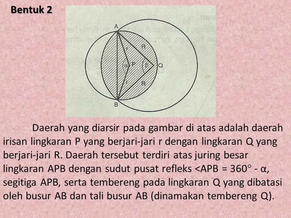 Bentuk 2 Bentuk 2 Daerah yang diarsir pada gambar di atas adalah daerah irisan lingkaran P yang berjari-jari r dengan lingkaran Q yang berjari-jari R.