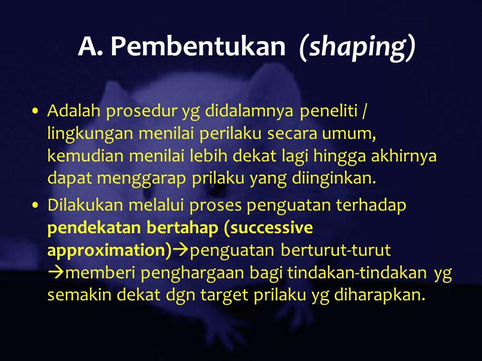 A. Pembentukan (shaping) Adalah prosedur yg didalamnya peneliti / lingkungan menilai perilaku secara umum, kemudian menilai lebih dekat lagi hingga ak