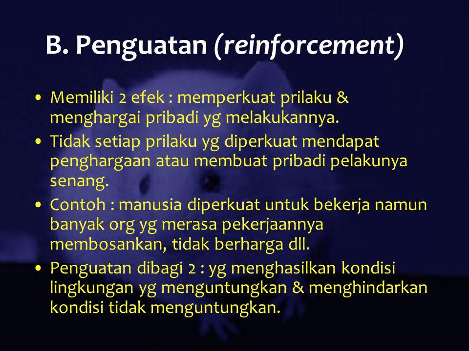 B. Penguatan (reinforcement) Memiliki 2 efek : memperkuat prilaku & menghargai pribadi yg melakukannya. Tidak setiap prilaku yg diperkuat mendapat pen