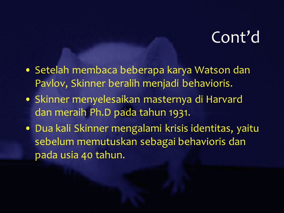 Cont'd Setelah membaca beberapa karya Watson dan Pavlov, Skinner beralih menjadi behavioris. Skinner menyelesaikan masternya di Harvard dan meraih Ph.