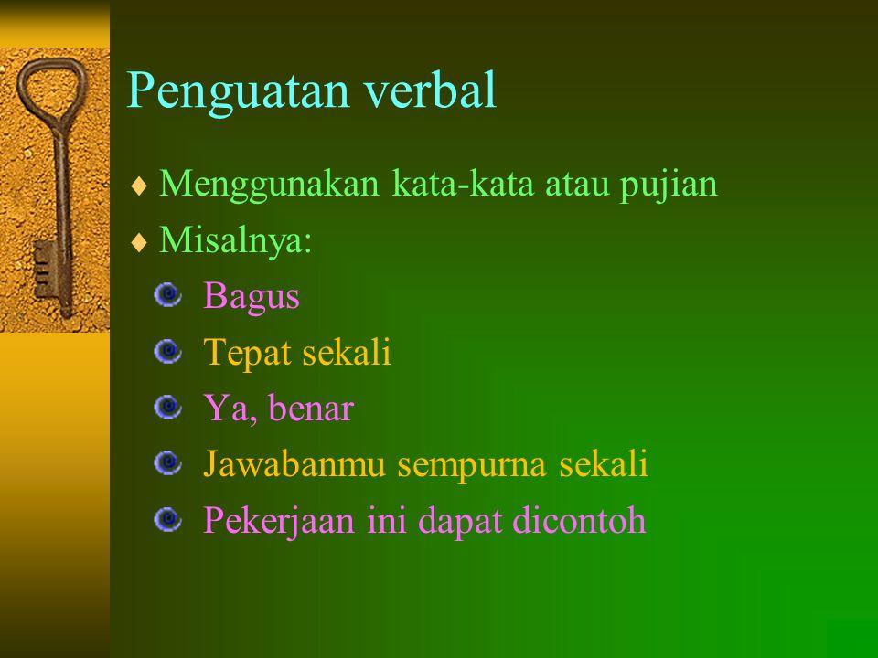 Penguatan verbal  Menggunakan kata-kata atau pujian  Misalnya: Bagus Tepat sekali Ya, benar Jawabanmu sempurna sekali Pekerjaan ini dapat dicontoh