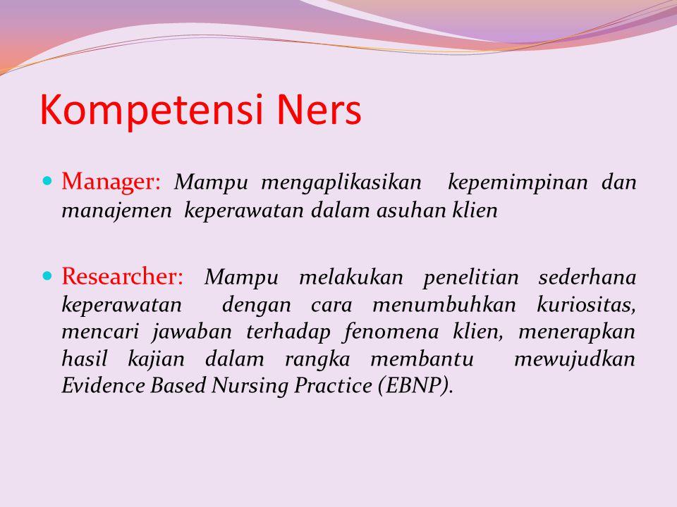 Kompetensi Ners Manager: Mampu mengaplikasikan kepemimpinan dan manajemen keperawatan dalam asuhan klien Researcher: Mampu melakukan penelitian sederh