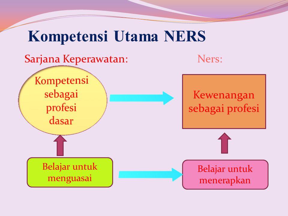 Sarjana Keperawatan:Ners: Kompetensi Utama NERS Kewenangan sebagai profesi Belajar untuk menguasai Belajar untuk menerapkan