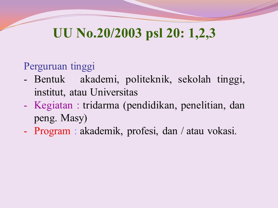 UU No.20/2003 psl 20: 1,2,3 Perguruan tinggi -Bentuk : akademi, politeknik, sekolah tinggi, institut, atau Universitas -Kegiatan : tridarma (pendidika