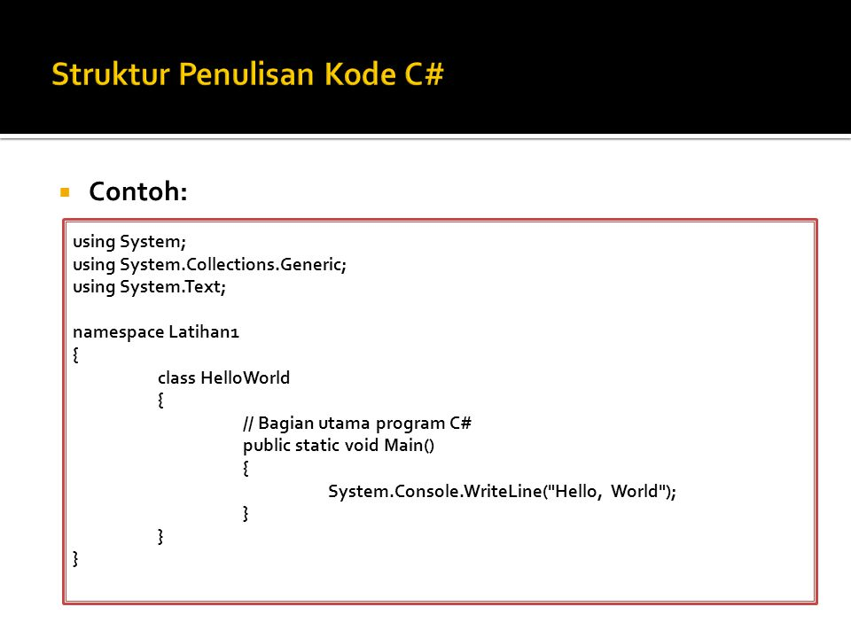  Contoh: using System; using System.Collections.Generic; using System.Text; namespace Latihan1 { class HelloWorld { // Bagian utama program C# public static void Main() { System.Console.WriteLine( Hello, World ); }