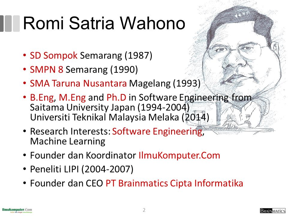 Romi Satria Wahono SD Sompok Semarang (1987) SMPN 8 Semarang (1990) SMA Taruna Nusantara Magelang (1993) B.Eng, M.Eng and Ph.D in Software Engineering from Saitama University Japan (1994-2004) Universiti Teknikal Malaysia Melaka (2014) Research Interests: Software Engineering, Machine Learning Founder dan Koordinator IlmuKomputer.Com Peneliti LIPI (2004-2007) Founder dan CEO PT Brainmatics Cipta Informatika 2