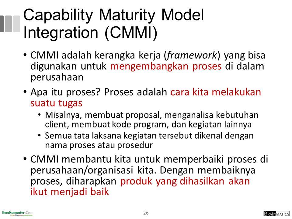 Capability Maturity Model Integration (CMMI) CMMI adalah kerangka kerja (framework) yang bisa digunakan untuk mengembangkan proses di dalam perusahaan
