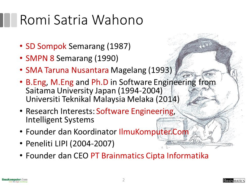 Romi Satria Wahono 2 SD Sompok Semarang (1987) SMPN 8 Semarang (1990) SMA Taruna Nusantara Magelang (1993) B.Eng, M.Eng and Ph.D in Software Engineeri