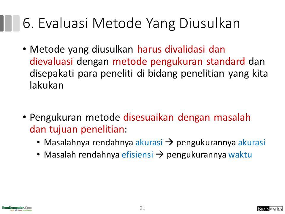 6. Evaluasi Metode Yang Diusulkan Metode yang diusulkan harus divalidasi dan dievaluasi dengan metode pengukuran standard dan disepakati para peneliti