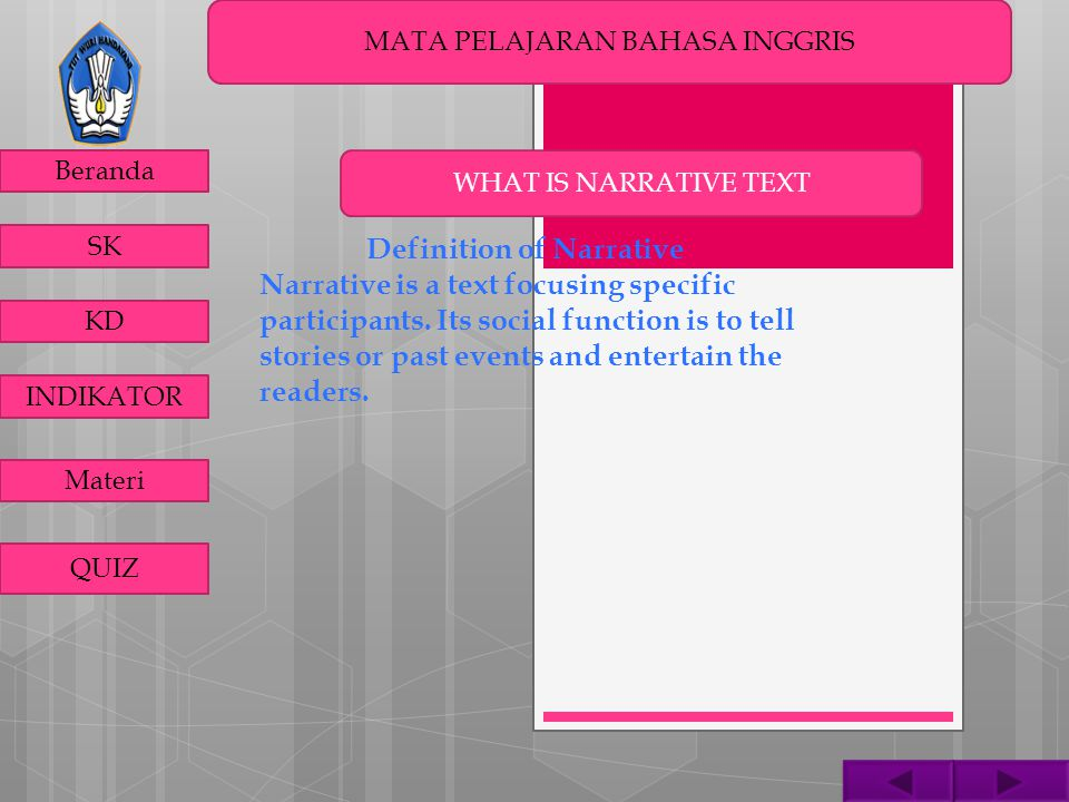 MATA PELAJARAN BAHASA INGGRIS Beranda SK KD INDIKATOR Materi QUIZ Generic Structure of Narrative A narrative text consists of the following structure: Orientation: Introducing the participants and informing the time and the place Complication: Describing the rising crises which the participants have to do with Resolution: Showing the way of participant to solve the crises, better or