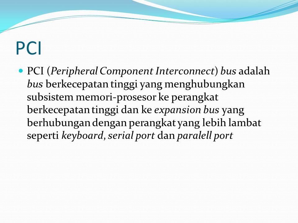 PCI PCI (Peripheral Component Interconnect) bus adalah bus berkecepatan tinggi yang menghubungkan subsistem memori-prosesor ke perangkat berkecepatan