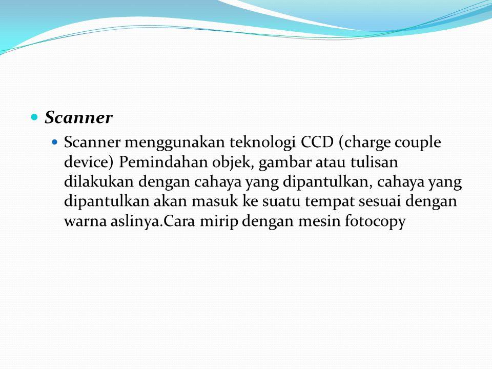 Scanner Scanner menggunakan teknologi CCD (charge couple device) Pemindahan objek, gambar atau tulisan dilakukan dengan cahaya yang dipantulkan, cahay