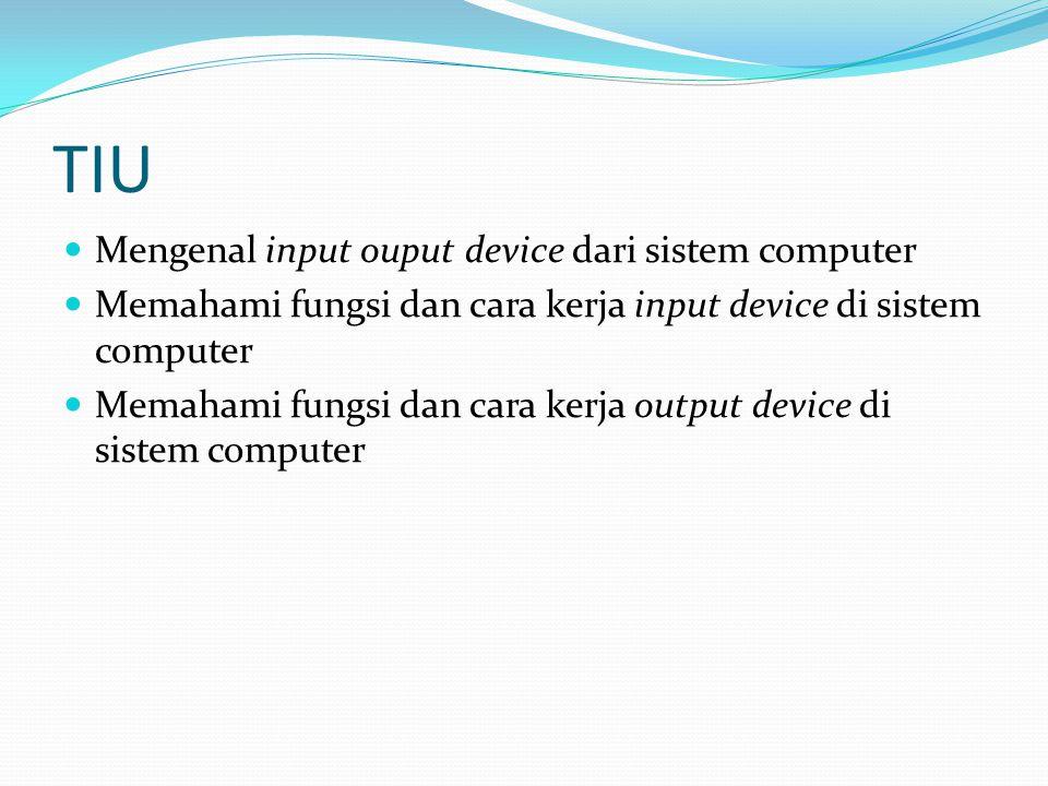 TIU Mengenal input ouput device dari sistem computer Memahami fungsi dan cara kerja input device di sistem computer Memahami fungsi dan cara kerja out