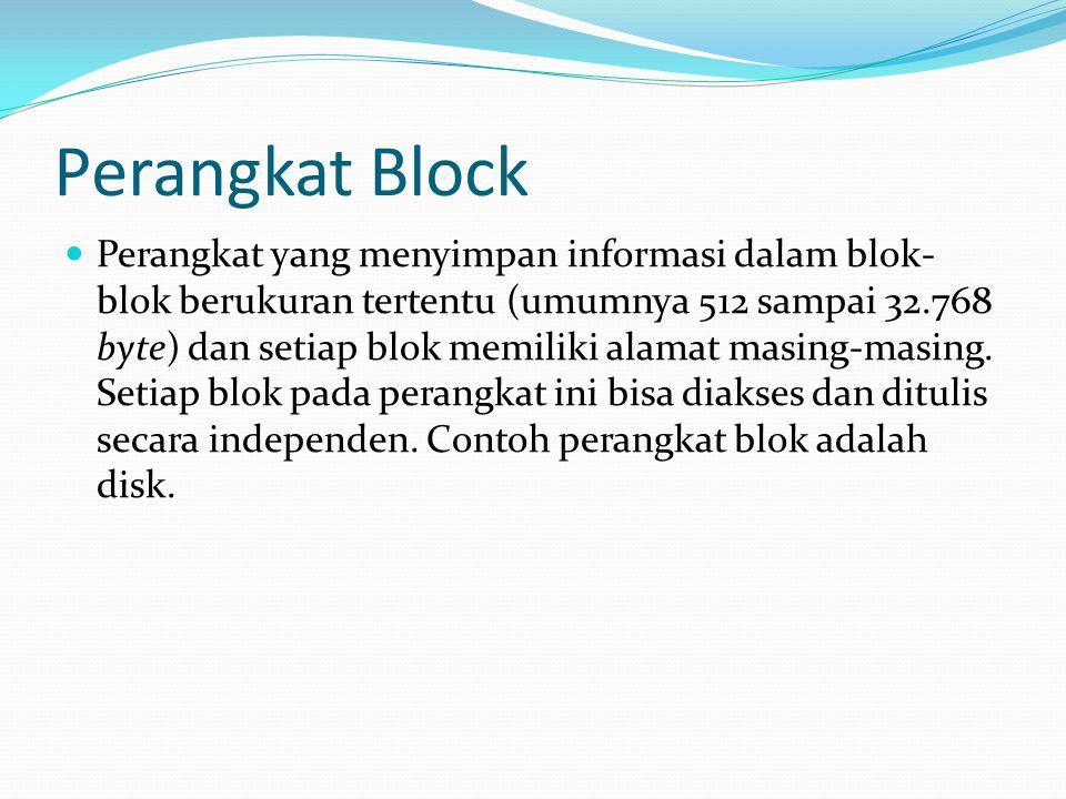 Perangkat Block Perangkat yang menyimpan informasi dalam blok- blok berukuran tertentu (umumnya 512 sampai 32.768 byte) dan setiap blok memiliki alama