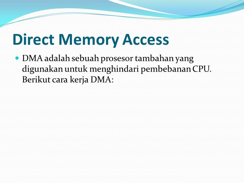 Direct Memory Access DMA adalah sebuah prosesor tambahan yang digunakan untuk menghindari pembebanan CPU. Berikut cara kerja DMA: