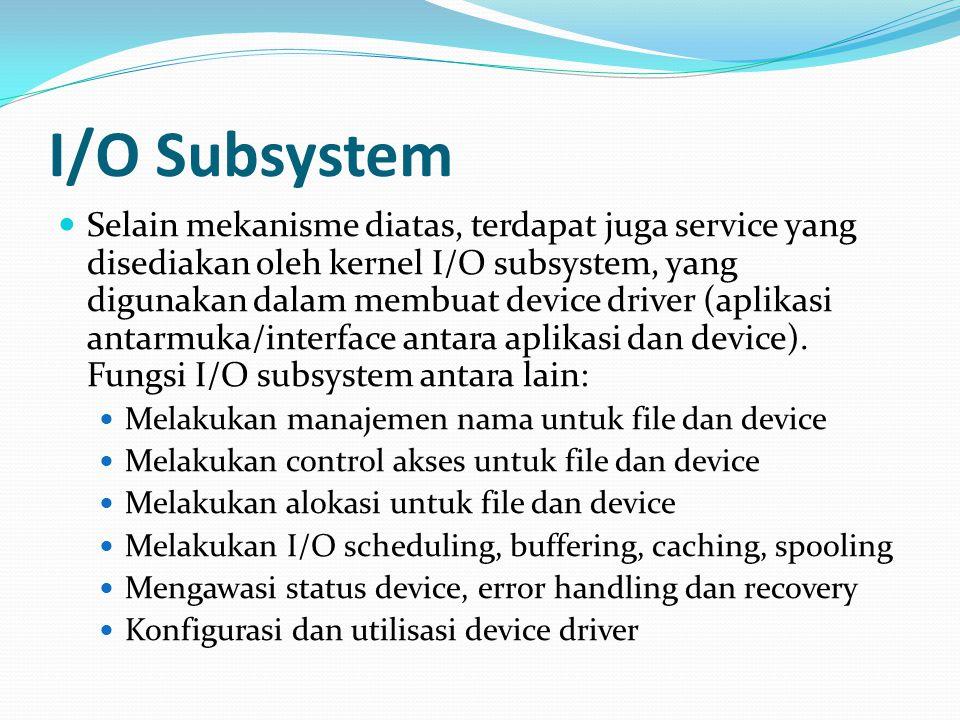I/O Subsystem Selain mekanisme diatas, terdapat juga service yang disediakan oleh kernel I/O subsystem, yang digunakan dalam membuat device driver (aplikasi antarmuka/interface antara aplikasi dan device).