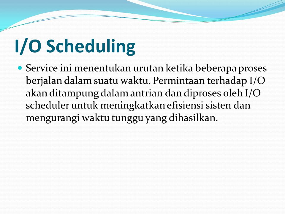 I/O Scheduling Service ini menentukan urutan ketika beberapa proses berjalan dalam suatu waktu. Permintaan terhadap I/O akan ditampung dalam antrian d